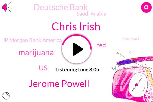 Chris Irish,Jerome Powell,Marijuana,United States,FED,Deutsche Bank,Saudi Arabia,Jp Morgan Bank America,Frankfurt,Opec,FDA,California,Canada,Matt,Wells Fargo