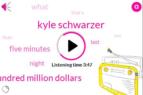 Kyle Schwarzer,Three Hundred Four Hundred Million Dollars,Five Minutes