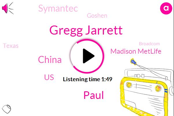 Gregg Jarrett,Paul,China,United States,Madison Metlife,Bloomberg,Symantec,Goshen,Texas,Broadcom,Lisa,Seven Thirty Seconds,Sixty Thirty Barrel,Zero Nine Percent,Nineteen Percent,Fifteen Minutes,Three Percent