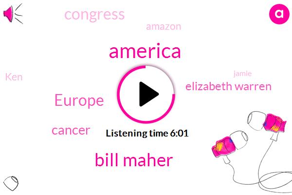 America,Bill Maher,Europe,Cancer,Elizabeth Warren,Congress,Amazon,KEN,Jamie,Joe Walsh,One Hundred Years,Three Years