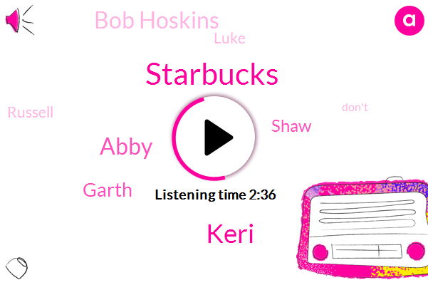 Starbucks,Keri,Abby,Garth,Shaw,Bob Hoskins,Luke,Russell
