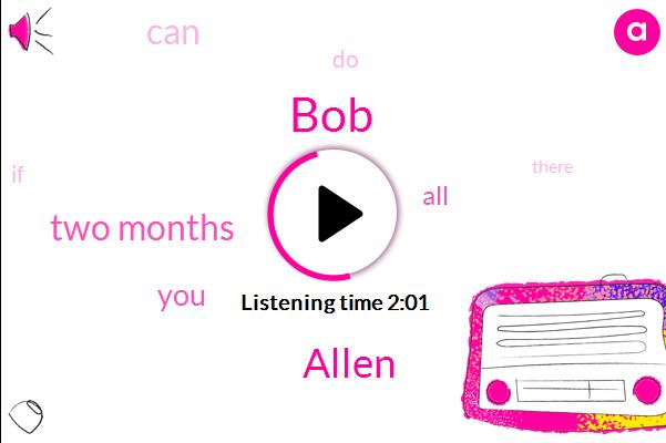 BOB,Allen,Two Months