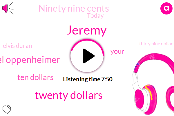 Jeremy,Twenty Dollars,Michael Oppenheimer,Ten Dollars,Ninety Nine Cents,Today,Elvis Duran,Thirty Nine Dollars,Twenty Five Minutes,Gerald Ford,Orlando,Eight Hundred,Janelle,Each,Michael Moore,Fifty Five,Earth,Morgan