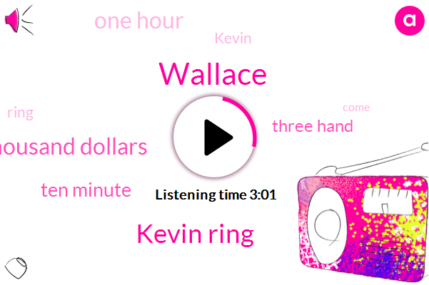 Wallace,Kevin Ring,Five Thousand Dollars,Ten Minute,Three Hand,One Hour