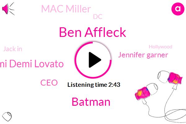 Ben Affleck,Batman,Demi Demi Lovato,CEO,Jennifer Garner,Mac Miller,DC,Jack In,Hollywood,One Hundred Two Hundred Million Dollar