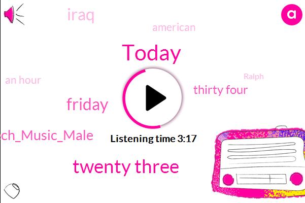 Today,Twenty Three,Friday,Speech_Music_Male,Thirty Four,American,An Hour,Iraq,Ralph