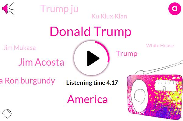 Donald Trump,Jim Acosta,Jim Acosta Ron Burgundy,America,Trump Ju,Ku Klux Klan,Jim Mukasa,White House,President Trump,Representative,Christopher O'riley,Farrell,Democratic Party,Wilpon,Twitter,Gina Patriot,John Murray