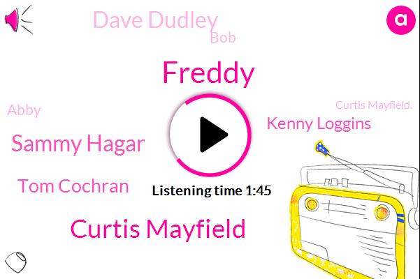 Freddy,Curtis Mayfield,Sammy Hagar,Tom Cochran,Kenny Loggins,Dave Dudley,BOB,Abby,Curtis Mayfield.,Banja,Jaylen,Freddie,Six Days