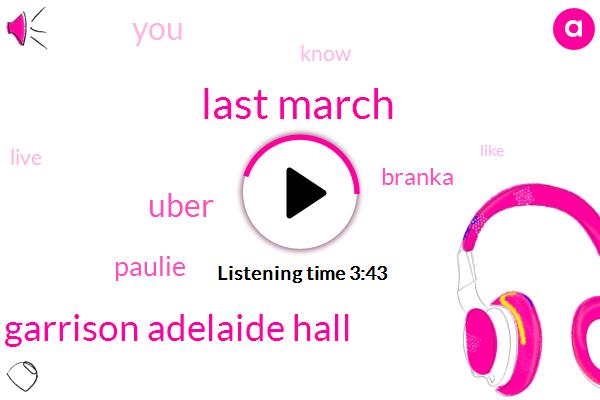 Last March,Garrison Adelaide Hall,Uber,Paulie,Branka