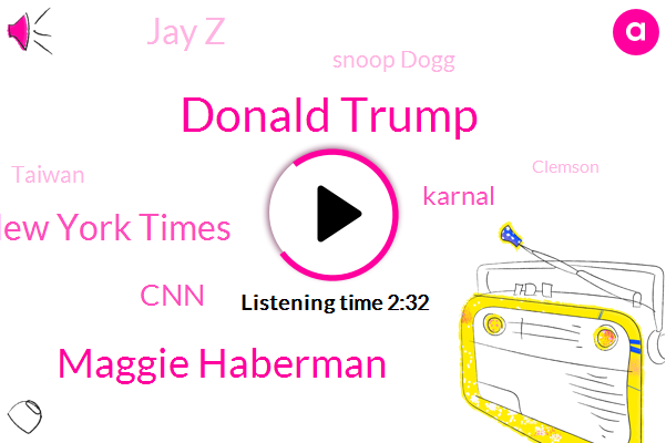 Donald Trump,Maggie Haberman,New York Times,CNN,Karnal,Jay Z,Snoop Dogg,Taiwan,Clemson,Hollywood,White House,Football,Mcdonald,Clinton,Fifteen Years,Two Years