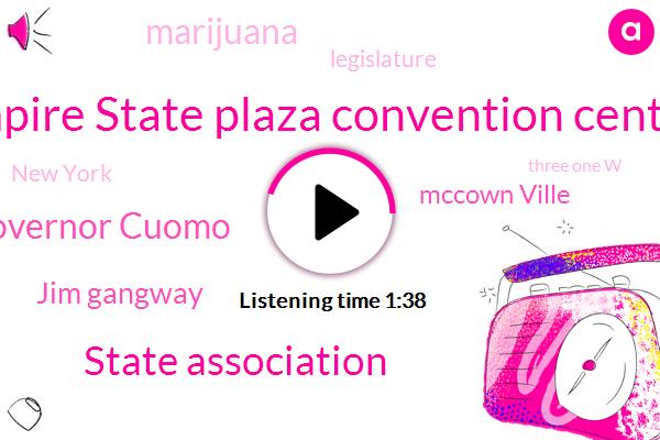 Empire State Plaza Convention Center,State Association,Governor Cuomo,Jim Gangway,Mccown Ville,Marijuana,Legislature,New York,Three One W,Seven Year,One Year