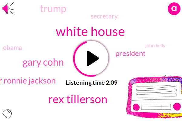 White House,Rex Tillerson,Gary Cohn,Dr Ronnie Jackson,President Trump,Donald Trump,Secretary,Barack Obama,John Kelly