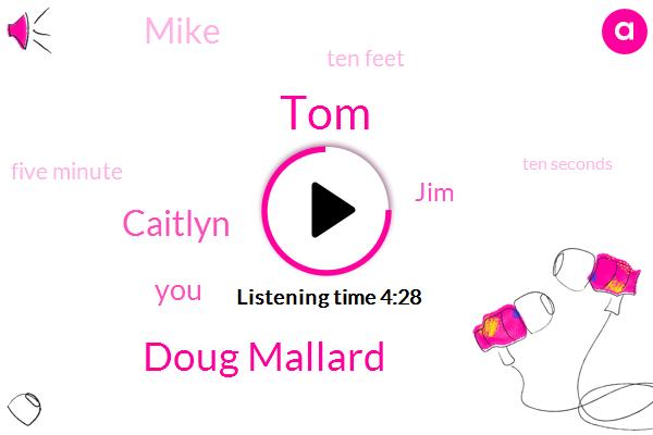 TOM,Doug Mallard,Caitlyn,JIM,Mike,Ten Feet,Five Minute,Ten Seconds,Two Minutes