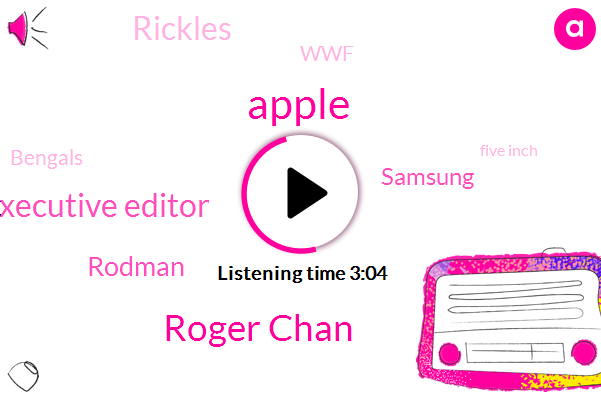 Apple,Roger Chan,Executive Editor,Rodman,Samsung,Rickles,WWF,Bengals,Five Inch