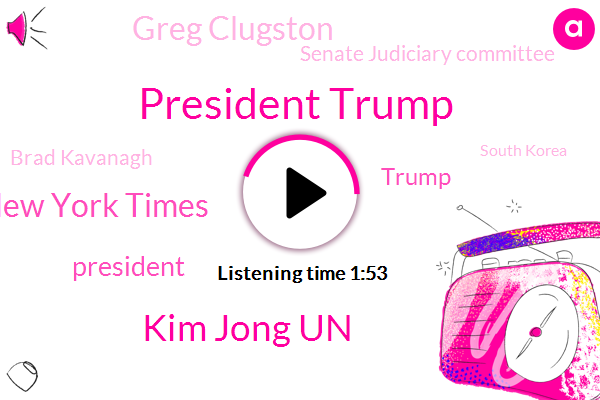 President Trump,Kim Jong Un,New York Times,Donald Trump,Greg Clugston,Senate Judiciary Committee,Brad Kavanagh,South Korea,Seoul,White House,Japan,Hokkaido,Oregon,California,Partner,Official,Writer,Eight Square Miles