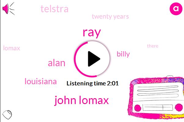 RAY,John Lomax,Alan,Louisiana,Billy,Telstra,Twenty Years