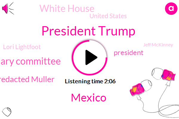 President Trump,Mexico,House Judiciary Committee,Unredacted Muller,White House,United States,Lori Lightfoot,Jeff Mckinney,Congress,Mexico Center,Chicago,Jerry Nadler,Karen Travers,Ann Arbor Michigan Center,ABC,Twitter,William Barr