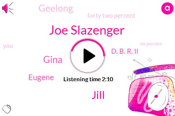 Joe Slazenger,Jill,Gina,Eugene,D. B. R. Ii,Geelong,Forty Two Percent,Six Percent