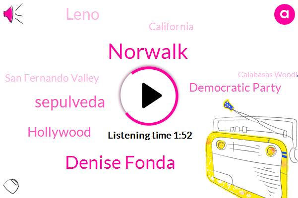 Norwalk,Denise Fonda,Sepulveda,Hollywood,Democratic Party,Leno,California,San Fernando Valley,Calabasas Woodland Hills,Scott,Ten Minutes,Two Minutes