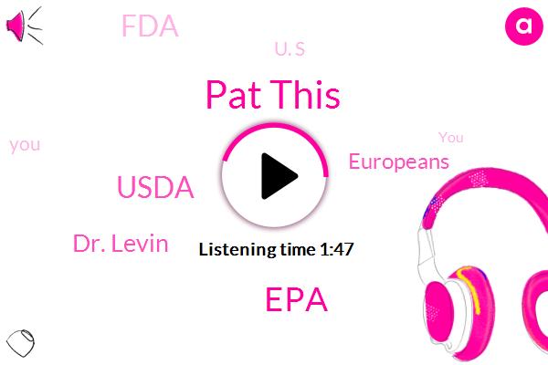 Pat This,EPA,Usda,Dr. Levin,Europeans,FDA,U. S