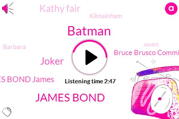 James Bond,Joker,James Bond James,Batman,Bruce Brusco Commissioner Gordon,Kathy Fair,Kilmainham,Barbara