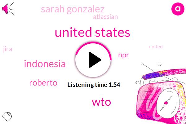 United States,WTO,Indonesia,Roberto,NPR,Sarah Gonzalez,Atlassian,Jira