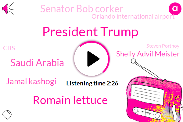 President Trump,Romain Lettuce,Saudi Arabia,Jamal Kashogi,Shelly Advil Meister,Senator Bob Corker,Orlando International Airport,CBS,Steven Portnoy,Robert Deniro,Peter King,Saudi Crown,Grace Hightower,Stomach Cramps,Canada,CDC,Ohio,Congress