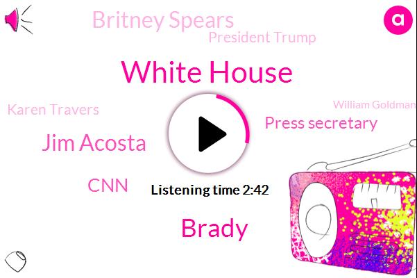 White House,Brady,Jim Acosta,CNN,Press Secretary,Britney Spears,President Trump,Karen Travers,William Goldman,Butch Cassidy,ABC,Suzanne Duval,Holly Quan,Sarah Sanders,California,Reporter,Oscar,Manhattan