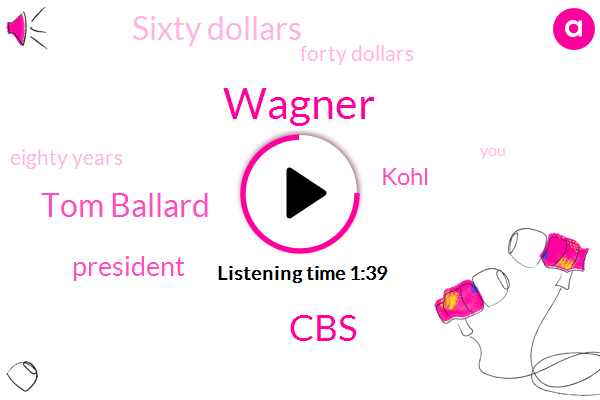 Wagner,CBS,Tom Ballard,President Trump,Kohl,Sixty Dollars,Forty Dollars,Eighty Years