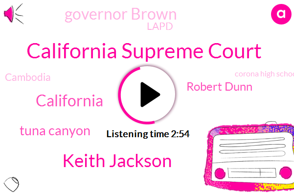 California Supreme Court,Keith Jackson,California,Tuna Canyon,Robert Dunn,Governor Brown,Lapd,Cambodia,Corona High School,Gallup,Executive Director,Information Center,Officer,VAL,Texas,Thirty-Seven-Year,Fifty Six Percent,Forty Five Years,Eighty Percent,Twelve Years