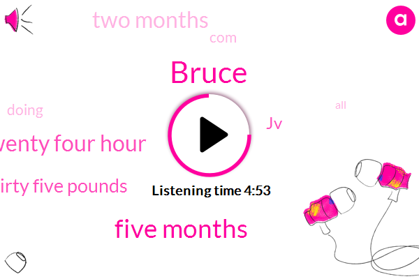Bruce,Five Months,Twenty Four Hour,Thirty Five Pounds,JV,TWO,ONE,Two Months,COM