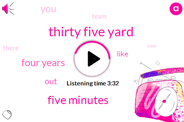 Thirty Five Yard,Five Minutes,Four Years