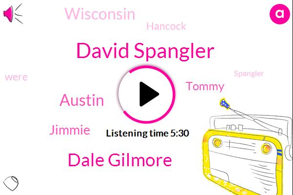 David Spangler,Dale Gilmore,Austin,Jimmie,Tommy,Wisconsin,Hancock