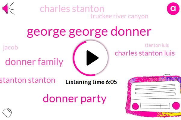 George George Donner,Donner Party,Donner Family,Stanton Stanton,Charles Stanton Luis,Charles Stanton,Truckee River Canyon,Jacob,Stanton Luis,George,Mary Murphy,Dog Valley,Truckee Lake,Margaret Reid,Salvador,Georgia,Foster,Sierra Nevada,Hawks,November Lake