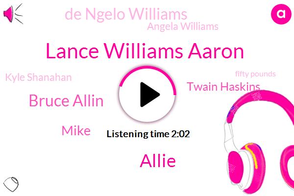 Lance Williams Aaron,Allie,Bruce Allin,Mike,Twain Haskins,De Ngelo Williams,Angela Williams,Kyle Shanahan,Fifty Pounds