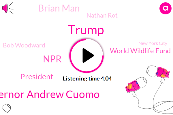 Donald Trump,Governor Andrew Cuomo,NPR,President Trump,World Wildlife Fund,Brian Man,Nathan Rot,Bob Woodward,New York City,Diana Rigg,Nicholas Chavez,Northern California,China,Washington Post,California,HBO