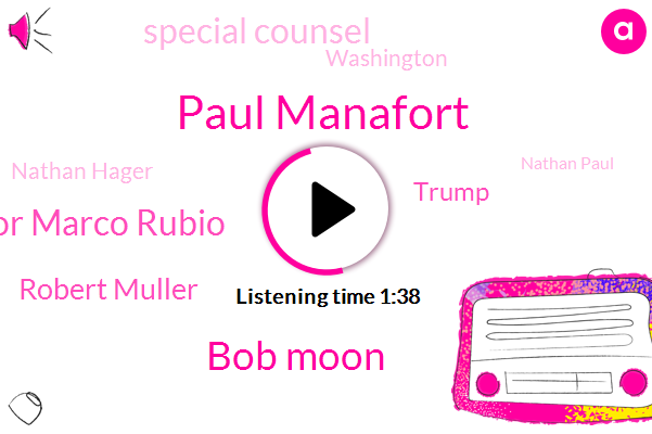 Paul Manafort,Bob Moon,Senator Marco Rubio,Robert Muller,Bloomberg,Special Counsel,Donald Trump,Washington,Nathan Hager,Nathan Paul,Debbie Dingle,Congresswoman Ilhan,Fraud,Chairman,Royal Family Instagram,Kathleen Hunter,United States,Reporter,London