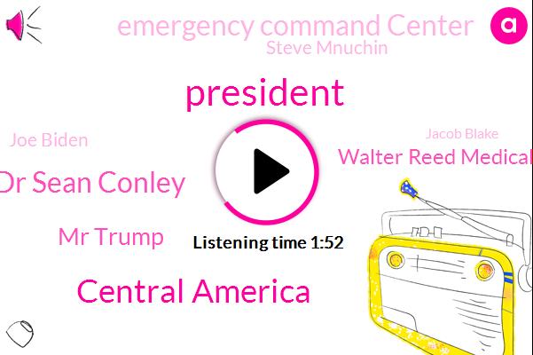 President Trump,Central America,Dr Sean Conley,Mr Trump,Walter Reed Medical Center,Emergency Command Center,Steve Mnuchin,Joe Biden,Jacob Blake,Kamala Harris,David Scranton,Lago,House,Lisa,Fox News,Treasury
