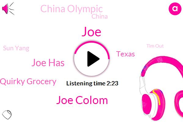 JOE,Joe Colom,Joe Has,Quirky Grocery,Texas,China Olympic,China,Sun Yang,Tim Out,Olympic,J. P. E. Lausd,United States,Pasadena,Tokyo,Court Of Arbitration,California,Cast