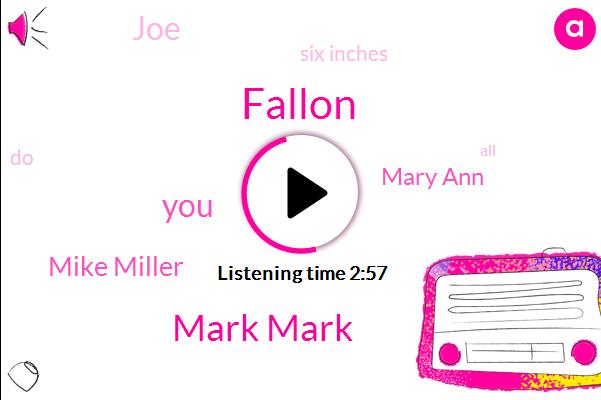 Fallon,Mark Mark,Mike Miller,Mary Ann,JOE,Six Inches