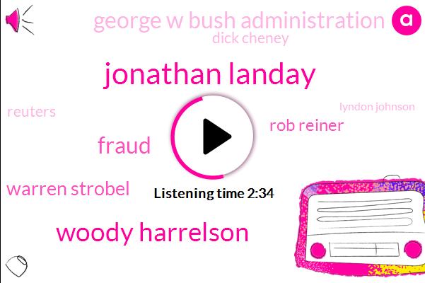 Jonathan Landay,Woody Harrelson,Fraud,Warren Strobel,Rob Reiner,George W Bush Administration,Dick Cheney,Reuters,Lyndon Johnson,President Trump,Saddam Hussein Bush,Iraq,Clinton,Tonkin Nixon,Trillion Dollars
