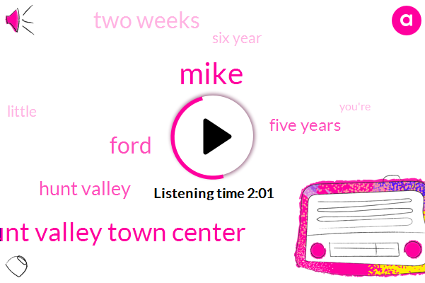 Mike,Hunt Valley Town Center,Ford,Hunt Valley,Five Years,Two Weeks,Six Year