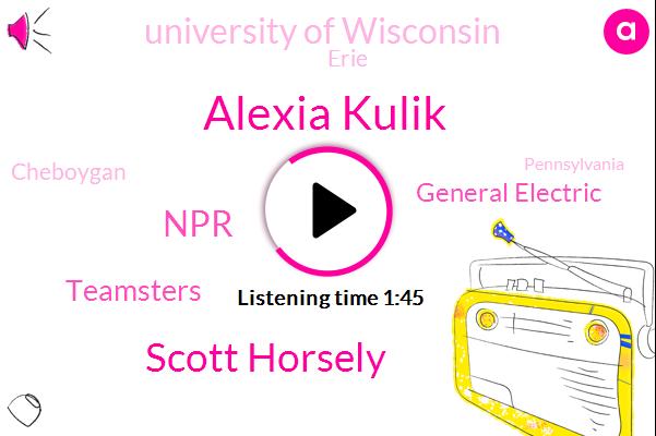 Alexia Kulik,Scott Horsely,NPR,Teamsters,General Electric,University Of Wisconsin,Erie,Cheboygan,Pennsylvania,GE