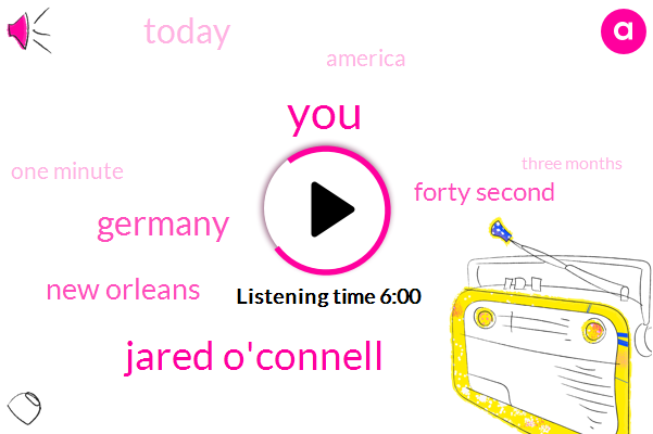 Jared O'connell,Germany,New Orleans,Forty Second,Today,America,One Minute,Three Months,Allen,Barazenka,Apple,Shell,ONE,Jordan,Holland,Forty Years Old,Both,American,More Than Four Minutes,Thirty Seconds