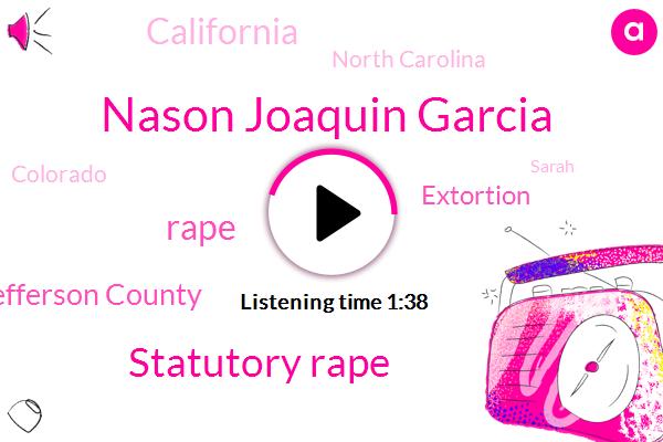 Nason Joaquin Garcia,Statutory Rape,Rape,Jefferson County,Extortion,ABC,California,North Carolina,Colorado,Sarah,Attorney,Twenty Million Dollars,Fifty Million Dollars,Five Years
