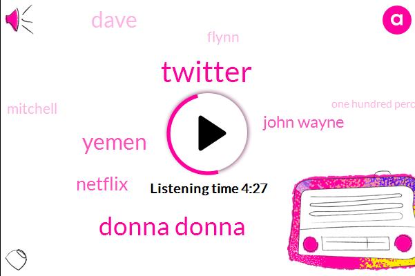 Twitter,Donna Donna,Yemen,Netflix,John Wayne,Dave,Flynn,Mitchell,One Hundred Percent,Twelve Pound,Two Hours