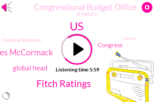 United States,Fitch Ratings,James Mccormack,Global Head,Congress,Congressional Budget Office,Treasury,Federal Reserve,London,Washington,Chairman,White House,Twenty Seven Thirty Seconds,One Hundred Percent,Forty Eight Hours,Zero Two Percent,Six Percent,Thirty Year,Two Percent