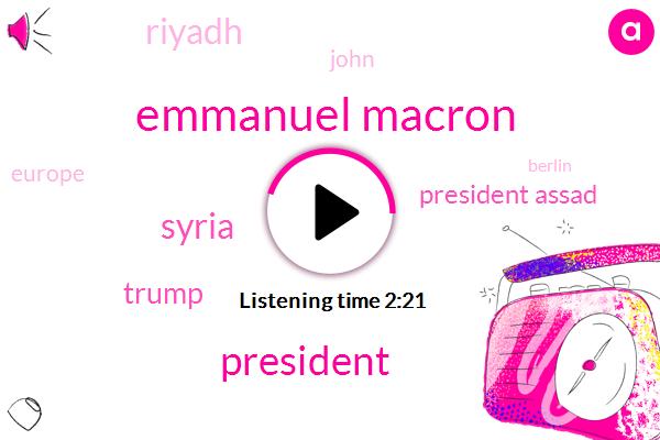 Emmanuel Macron,Syria,President Assad,Donald Trump,Riyadh,John,President Trump,Europe,Berlin,Iran,Yemen,North Korea,One Hand