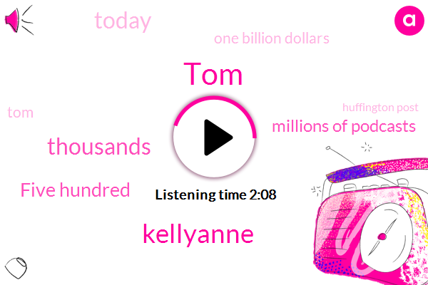 TOM,Kellyanne,Thousands,Five Hundred,Millions Of Podcasts,Today,One Billion Dollars,ONE,Huffington Post,Tom Billion,Eight Fast,Three,Two Thousand Fourteen Inc.,Canada,Billion,Board,Sixty