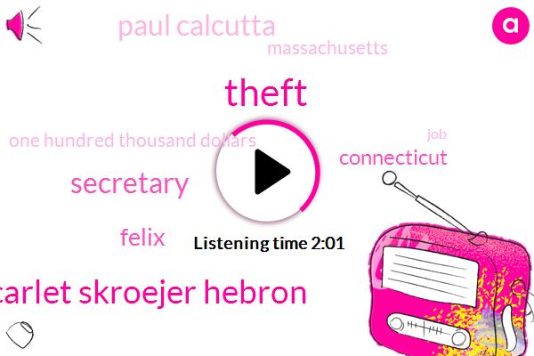 Theft,Scarlet Skroejer Hebron,Secretary,Felix,Connecticut,Paul Calcutta,Massachusetts,One Hundred Thousand Dollars